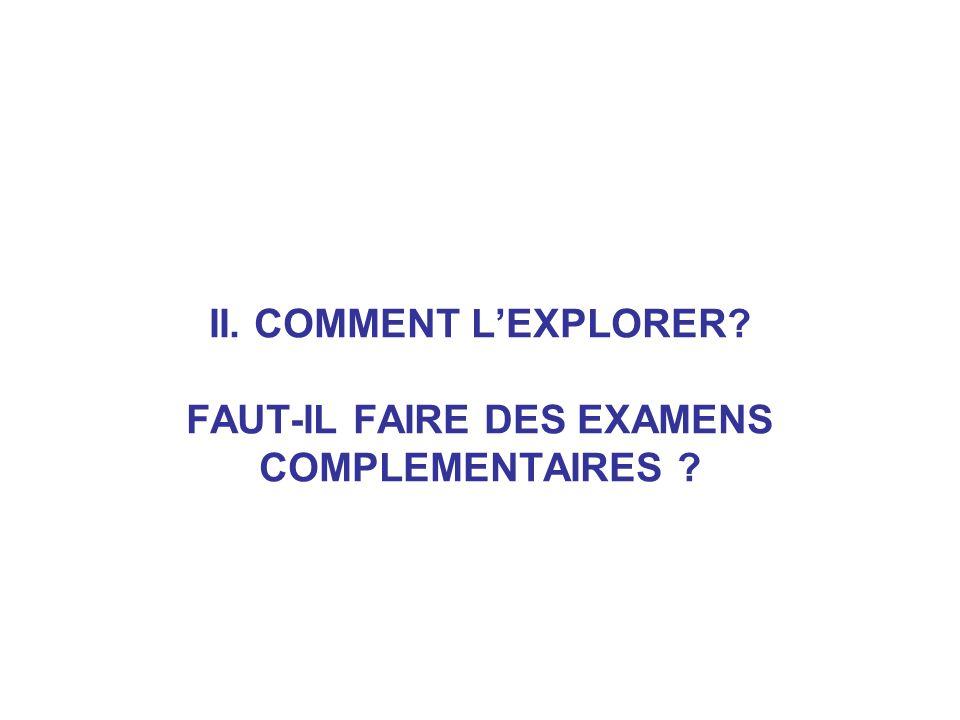 II. COMMENT LEXPLORER? FAUT-IL FAIRE DES EXAMENS COMPLEMENTAIRES ?