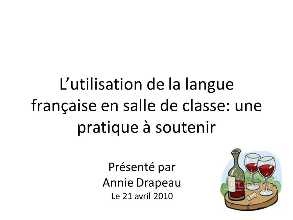 Lutilisation de la langue française en salle de classe: une pratique à soutenir Présenté par Annie Drapeau Le 21 avril 2010