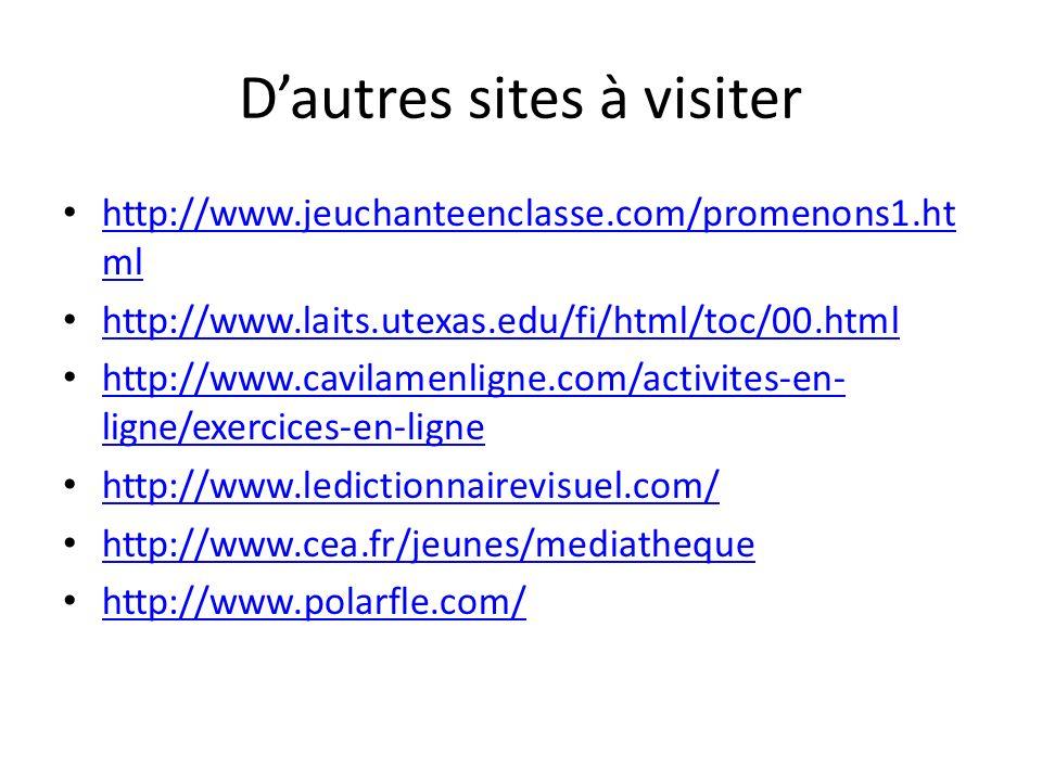 Dautres sites à visiter http://www.jeuchanteenclasse.com/promenons1.ht ml http://www.jeuchanteenclasse.com/promenons1.ht ml http://www.laits.utexas.edu/fi/html/toc/00.html http://www.cavilamenligne.com/activites-en- ligne/exercices-en-ligne http://www.cavilamenligne.com/activites-en- ligne/exercices-en-ligne http://www.ledictionnairevisuel.com/ http://www.cea.fr/jeunes/mediatheque http://www.polarfle.com/