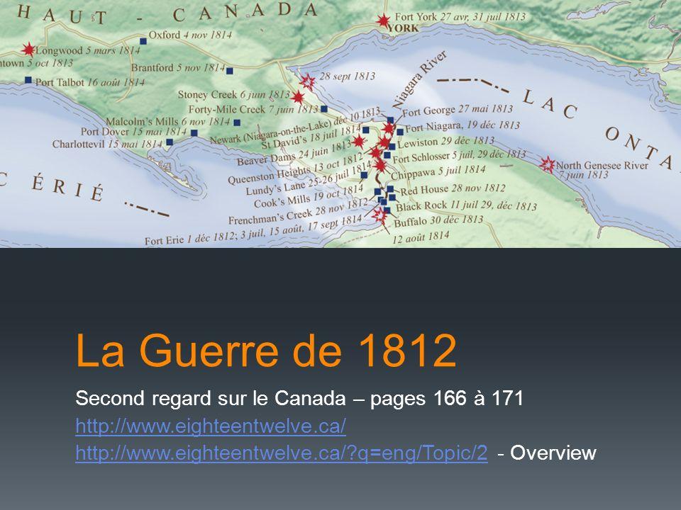 La Guerre de 1812 Second regard sur le Canada – pages 166 à 171 http://www.eighteentwelve.ca/ http://www.eighteentwelve.ca/?q=eng/Topic/2http://www.eighteentwelve.ca/?q=eng/Topic/2 - Overview