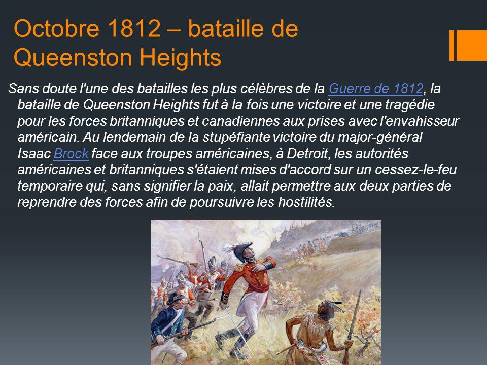 Octobre 1812 – bataille de Queenston Heights Sans doute l une des batailles les plus célèbres de la Guerre de 1812, la bataille de Queenston Heights fut à la fois une victoire et une tragédie pour les forces britanniques et canadiennes aux prises avec l envahisseur américain.