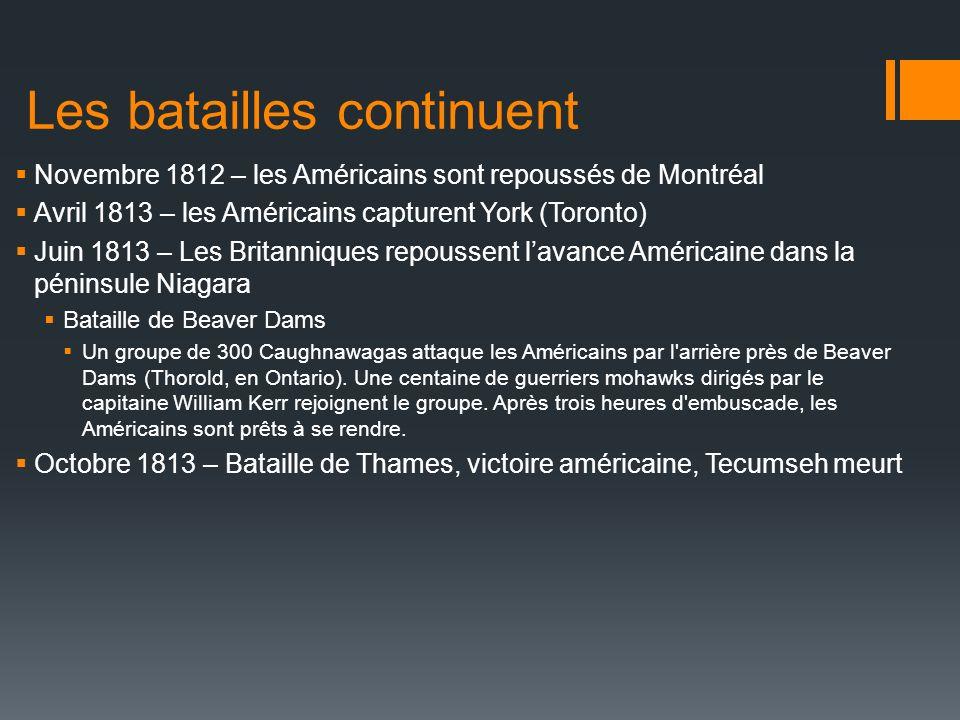 Les batailles continuent Novembre 1812 – les Américains sont repoussés de Montréal Avril 1813 – les Américains capturent York (Toronto) Juin 1813 – Le