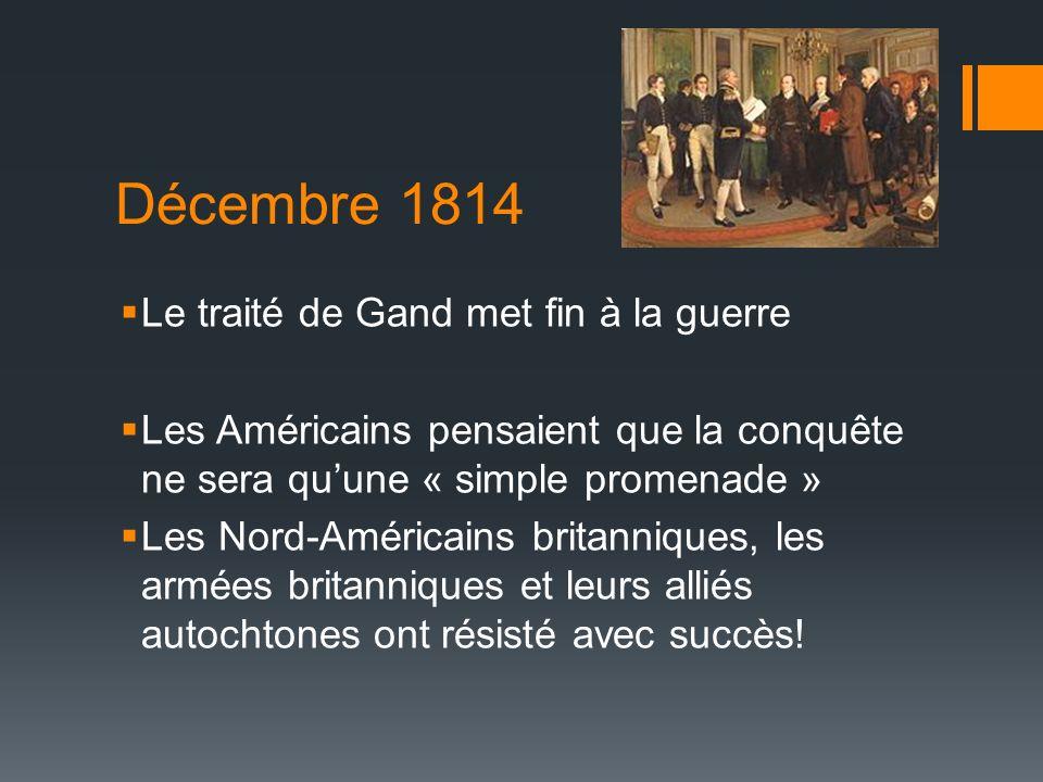 Décembre 1814 Le traité de Gand met fin à la guerre Les Américains pensaient que la conquête ne sera quune « simple promenade » Les Nord-Américains britanniques, les armées britanniques et leurs alliés autochtones ont résisté avec succès!