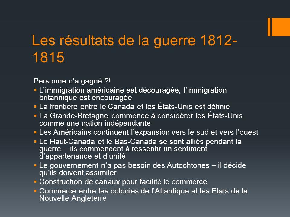 Les résultats de la guerre 1812- 1815 Personne na gagné ?! Limmigration américaine est découragée, limmigration britannique est encouragée La frontièr