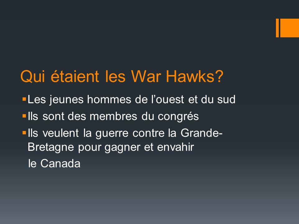Qui étaient les War Hawks? Les jeunes hommes de louest et du sud Ils sont des membres du congrés Ils veulent la guerre contre la Grande- Bretagne pour