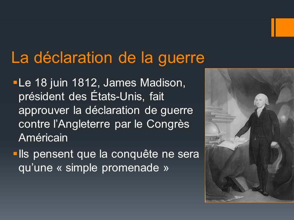 La déclaration de la guerre Le 18 juin 1812, James Madison, président des États-Unis, fait approuver la déclaration de guerre contre lAngleterre par l