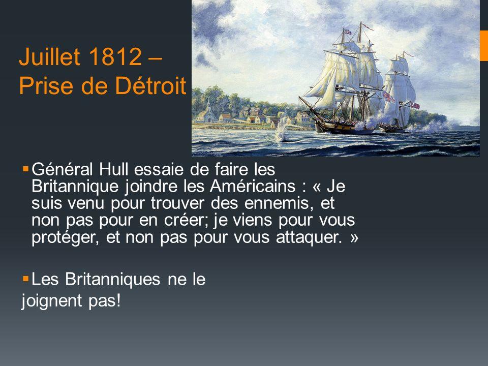 Juillet 1812 – Prise de Détroit Général Hull essaie de faire les Britannique joindre les Américains : « Je suis venu pour trouver des ennemis, et non pas pour en créer; je viens pour vous protéger, et non pas pour vous attaquer.