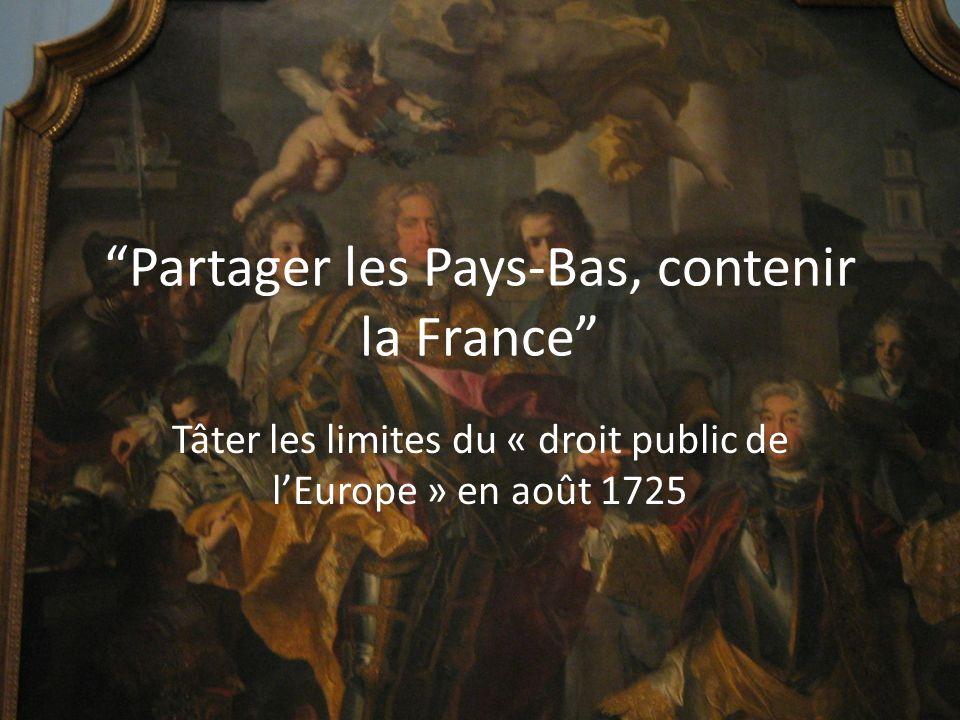 Partager les Pays-Bas, contenir la France Tâter les limites du « droit public de lEurope » en août 1725