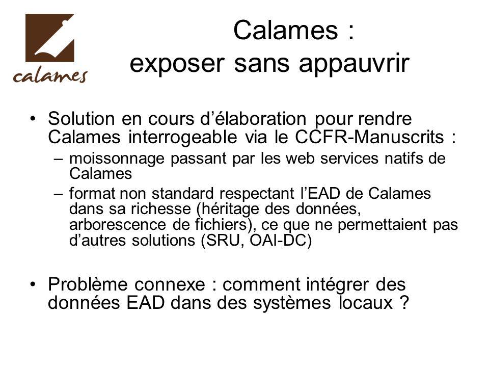 Calames : exposer sans appauvrir Solution en cours délaboration pour rendre Calames interrogeable via le CCFR-Manuscrits : –moissonnage passant par le
