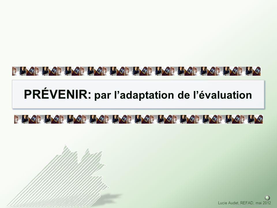 Lucie Audet, mai 2012 Lucie Audet, REFAD, mai 2012 PRÉVENIR: par ladaptation de lévaluation