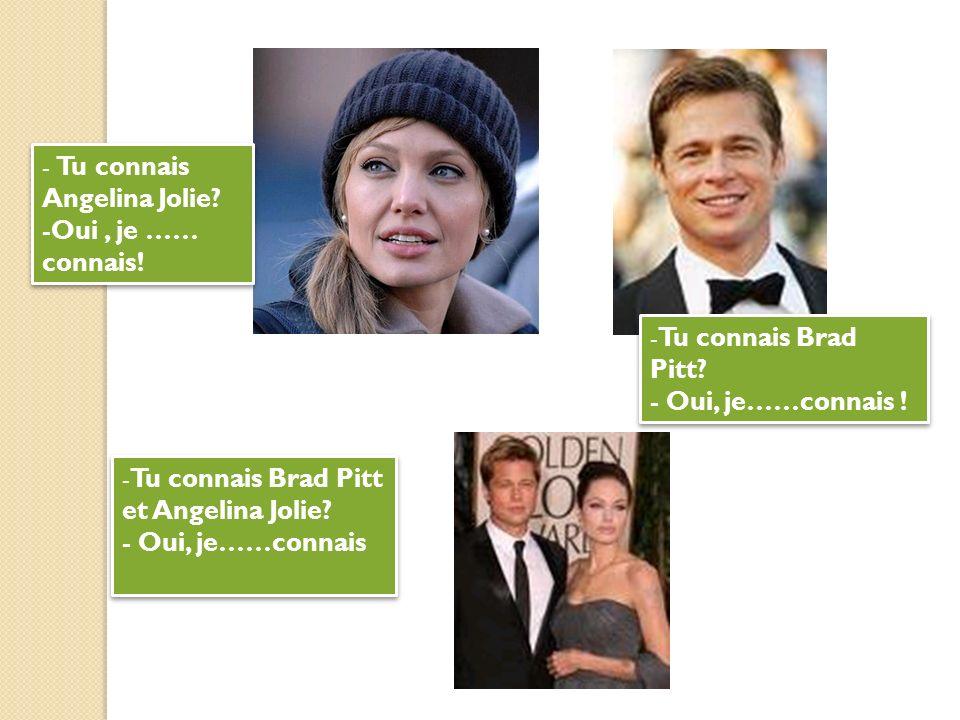 - Tu connais Angelina Jolie? -Oui, je …… connais! - Tu connais Angelina Jolie? -Oui, je …… connais! - Tu connais Brad Pitt? - Oui, je……connais ! - Tu