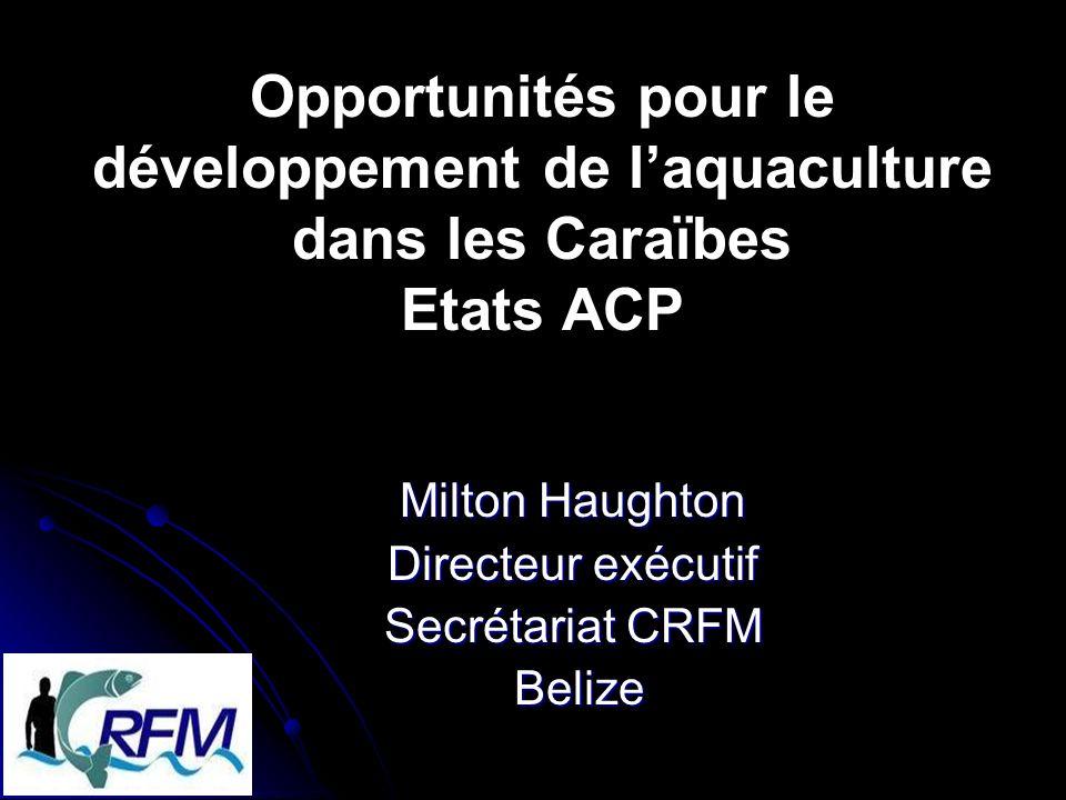 Opportunités pour le développement de laquaculture dans les Caraïbes Etats ACP Milton Haughton Directeur exécutif Secrétariat CRFM Belize Belize