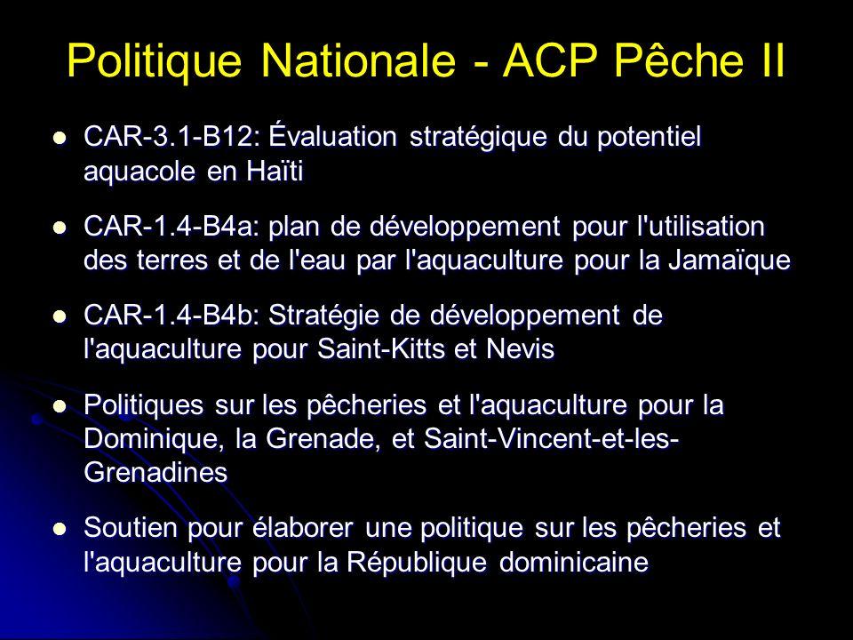 Politique Nationale - ACP Pêche II CAR-3.1-B12: Évaluation stratégique du potentiel aquacole en Haïti CAR-3.1-B12: Évaluation stratégique du potentiel aquacole en Haïti CAR-1.4-B4a: plan de développement pour l utilisation des terres et de l eau par l aquaculture pour la Jamaïque CAR-1.4-B4a: plan de développement pour l utilisation des terres et de l eau par l aquaculture pour la Jamaïque CAR-1.4-B4b: Stratégie de développement de l aquaculture pour Saint-Kitts et Nevis CAR-1.4-B4b: Stratégie de développement de l aquaculture pour Saint-Kitts et Nevis Politiques sur les pêcheries et l aquaculture pour la Dominique, la Grenade, et Saint-Vincent-et-les- Grenadines Politiques sur les pêcheries et l aquaculture pour la Dominique, la Grenade, et Saint-Vincent-et-les- Grenadines Soutien pour élaborer une politique sur les pêcheries et l aquaculture pour la République dominicaine Soutien pour élaborer une politique sur les pêcheries et l aquaculture pour la République dominicaine