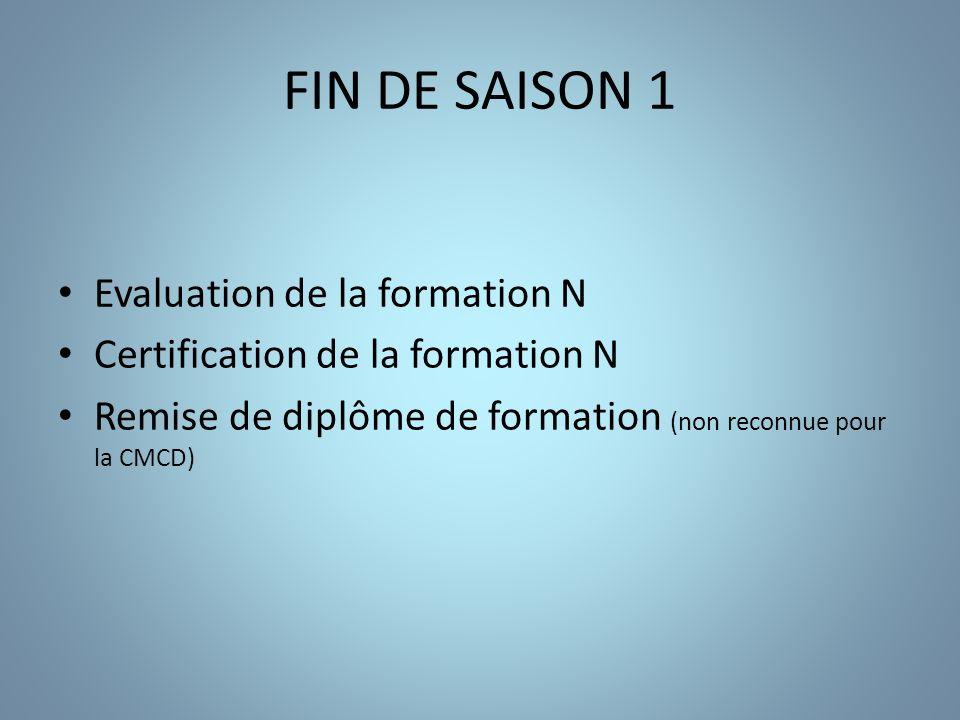 FIN DE SAISON 1 Evaluation de la formation N Certification de la formation N Remise de diplôme de formation (non reconnue pour la CMCD)