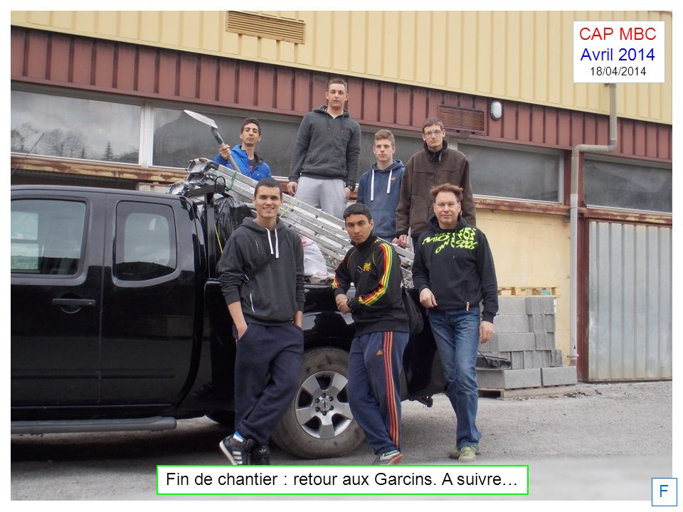F Fin de chantier : retour aux Garcins. A suivre… CAP MBC Avril 2014 18/04/2014