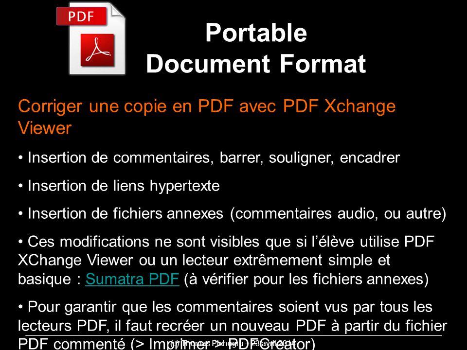 Corriger une copie en PDF avec PDF Xchange Viewer Insertion de commentaires, barrer, souligner, encadrer Insertion de liens hypertexte Insertion de fichiers annexes (commentaires audio, ou autre) Ces modifications ne sont visibles que si lélève utilise PDF XChange Viewer ou un lecteur extrêmement simple et basique : Sumatra PDF (à vérifier pour les fichiers annexes)Sumatra PDF Pour garantir que les commentaires soient vus par tous les lecteurs PDF, il faut recréer un nouveau PDF à partir du fichier PDF commenté (> Imprimer > PDFCreator) (c) Thomas Pichegru – 23 avril 2014 Portable Document Format