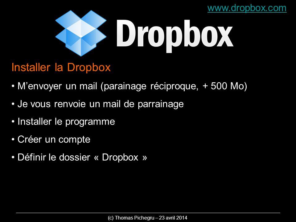 www.dropbox.com Installer la Dropbox Menvoyer un mail (parainage réciproque, + 500 Mo) Je vous renvoie un mail de parrainage Installer le programme Créer un compte Définir le dossier « Dropbox » (c) Thomas Pichegru – 23 avril 2014