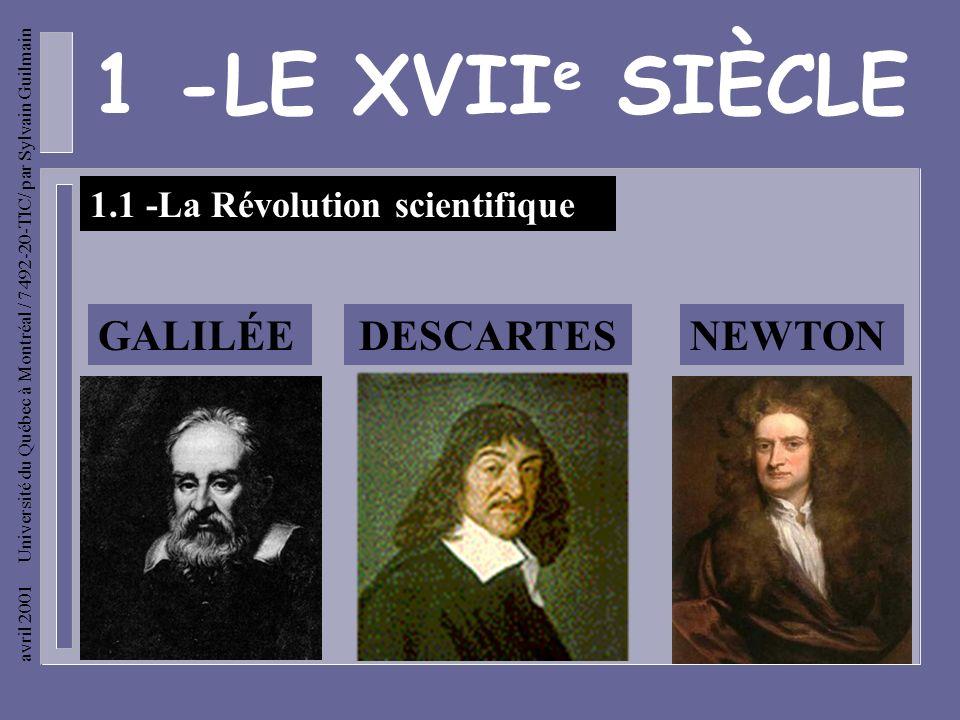 avril 2001 Université du Québec à Montréal / 7492-20-TIC/ par Sylvain Guilmain 1 -LE XVII e SIÈCLE 1.1 -La Révolution scientifique GALILÉEDESCARTESNEWTON