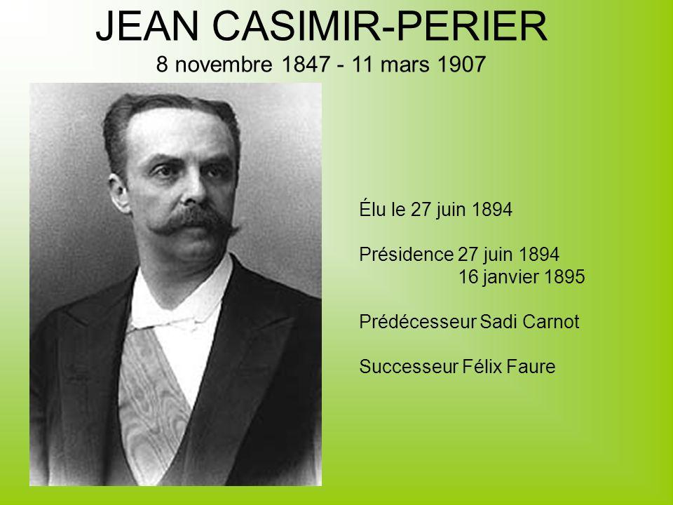 JEAN CASIMIR-PERIER 8 novembre 1847 - 11 mars 1907 Élu le 27 juin 1894 Présidence 27 juin 1894 16 janvier 1895 Prédécesseur Sadi Carnot Successeur Fél