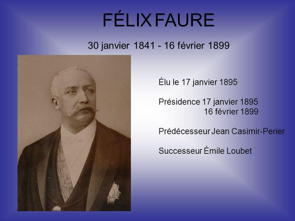 FÉLIX FAURE 30 janvier 1841 - 16 février 1899 Élu le 17 janvier 1895 Présidence 17 janvier 1895 16 février 1899 Prédécesseur Jean Casimir-Perier Succe