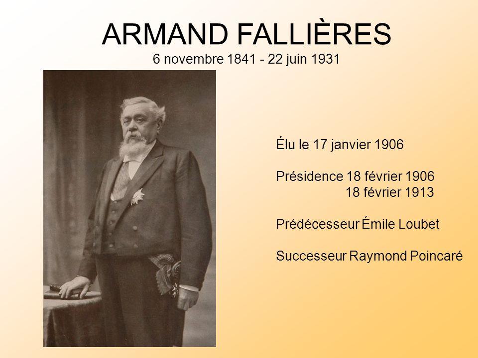 ARMAND FALLIÈRES 6 novembre 1841 - 22 juin 1931 Élu le 17 janvier 1906 Présidence 18 février 1906 18 février 1913 Prédécesseur Émile Loubet Successeur