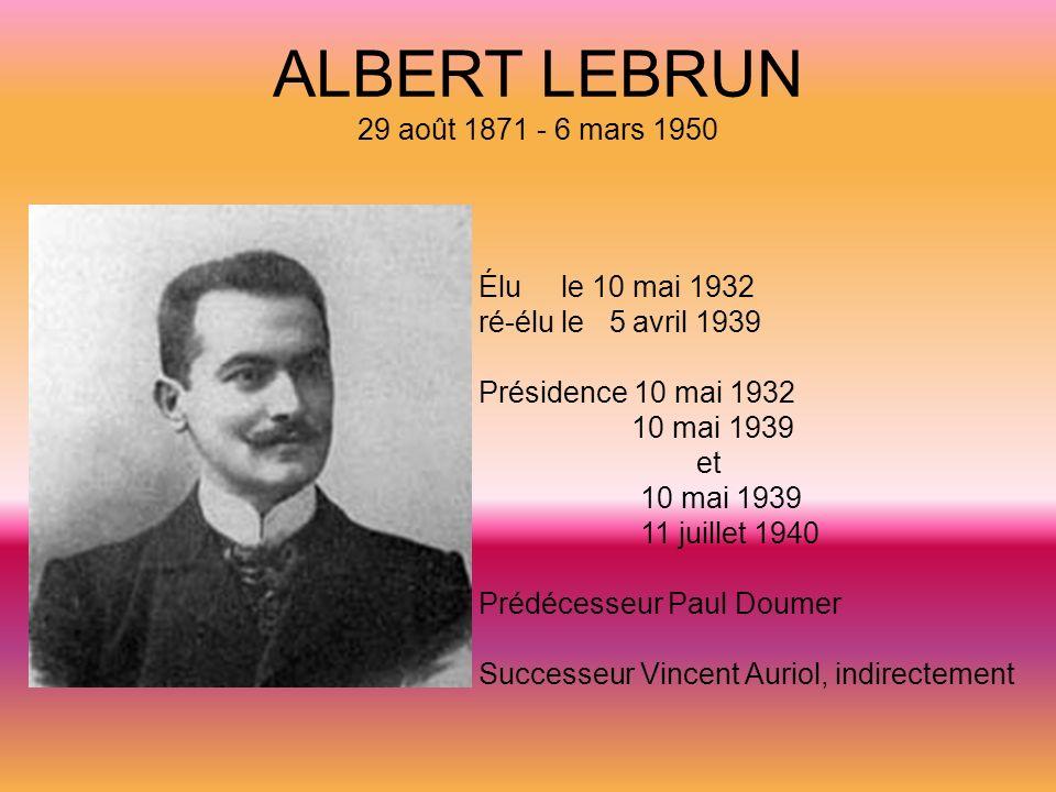 ALBERT LEBRUN 29 août 1871 - 6 mars 1950 Élu le 10 mai 1932 ré-élu le 5 avril 1939 Présidence 10 mai 1932 10 mai 1939 et 10 mai 1939 11 juillet 1940 P