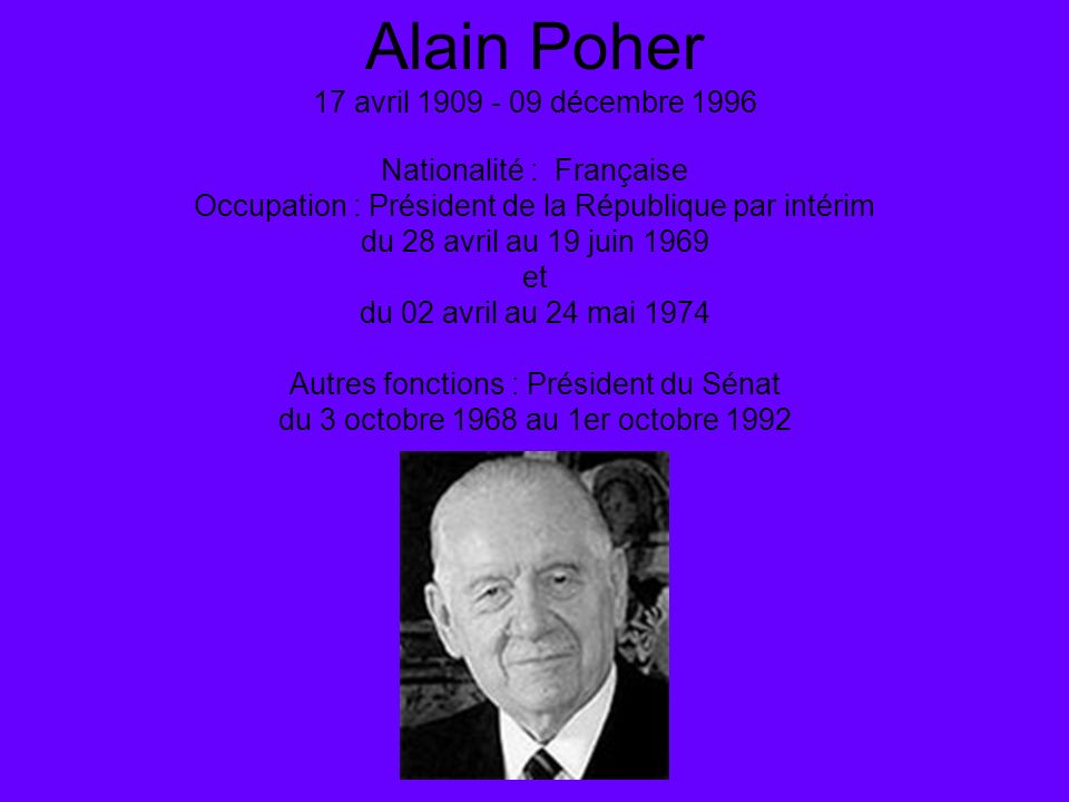 Alain Poher 17 avril 1909 - 09 décembre 1996 Nationalité : Française Occupation : Président de la République par intérim du 28 avril au 19 juin 1969 e