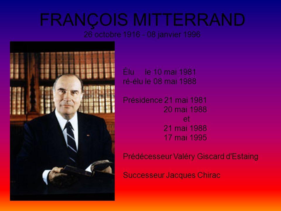 FRANÇOIS MITTERRAND 26 octobre 1916 - 08 janvier 1996 Élu le 10 mai 1981 ré-élu le 08 mai 1988 Présidence 21 mai 1981 20 mai 1988 et 21 mai 1988 17 ma