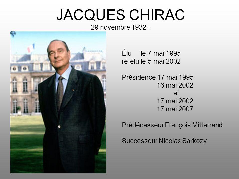 JACQUES CHIRAC 29 novembre 1932 - Élu le 7 mai 1995 ré-élu le 5 mai 2002 Présidence 17 mai 1995 16 mai 2002 et 17 mai 2002 17 mai 2007 Prédécesseur Fr