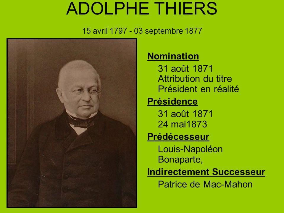 ADOLPHE THIERS 15 avril 1797 - 03 septembre 1877 Nomination 31 août 1871 Attribution du titre Président en réalité Présidence 31 août 1871 24 mai1873