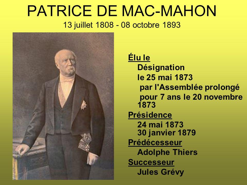 PATRICE DE MAC-MAHON 13 juillet 1808 - 08 octobre 1893 Élu le Désignation le 25 mai 1873 par l'Assemblée prolongé pour 7 ans le 20 novembre 1873 Prési