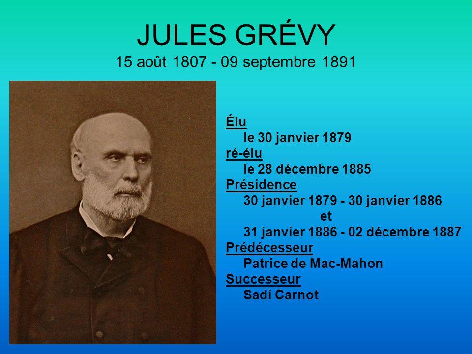 JULES GRÉVY 15 août 1807 - 09 septembre 1891 Élu le 30 janvier 1879 ré-élu le 28 décembre 1885 Présidence 30 janvier 1879 - 30 janvier 1886 et 31 janv