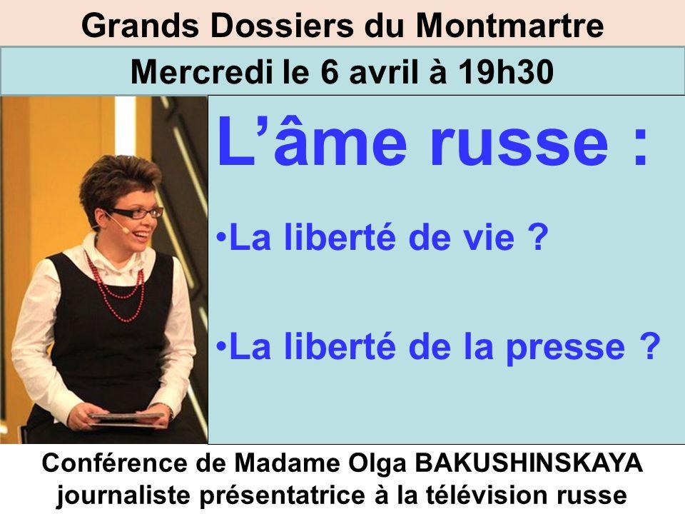 Grands Dossiers du Montmartre Mercredi le 6 avril à 19h30 Conférence de Madame Olga BAKUSHINSKAYA journaliste présentatrice à la télévision russe Lâme russe : La liberté de vie .