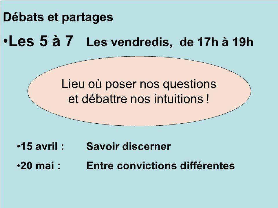 Débats et partages Les 5 à 7 Les vendredis, de 17h à 19h 15 avril :Savoir discerner 20 mai :Entre convictions différentes Lieu où poser nos questions et débattre nos intuitions !