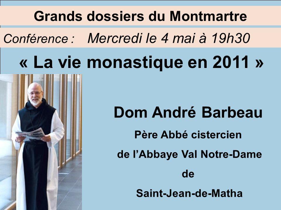Grands dossiers du Montmartre Conférence : Mercredi le 4 mai à 19h30 Dom André Barbeau Père Abbé cistercien de lAbbaye Val Notre-Dame de Saint-Jean-de-Matha « La vie monastique en 2011 »