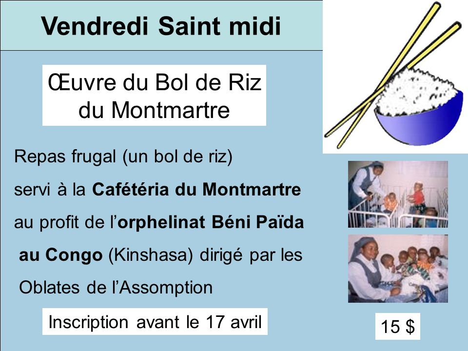Vendredi Saint midi Œuvre du Bol de Riz du Montmartre Repas frugal (un bol de riz) servi à la Cafétéria du Montmartre au profit de lorphelinat Béni Pa