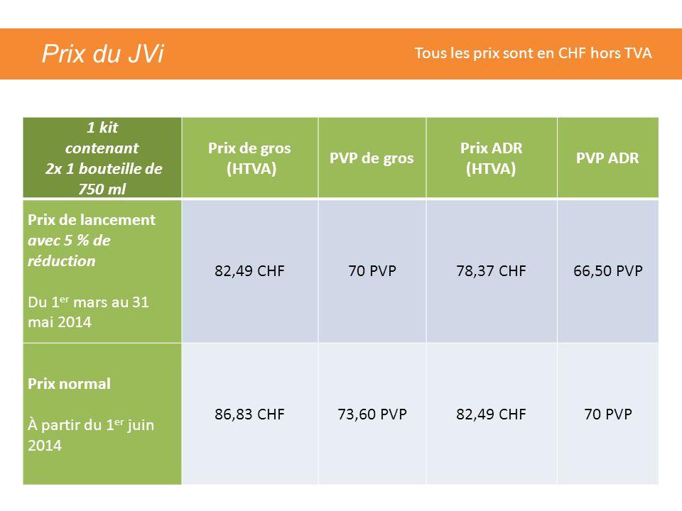 Prix du JVi 1 kit contenant 2x 1 bouteille de 750 ml Prix de gros (HTVA) PVP de gros Prix ADR (HTVA) PVP ADR Prix de lancement avec 5 % de réduction Du 1 er mars au 31 mai 2014 82,49 CHF70 PVP78,37 CHF66,50 PVP Prix normal À partir du 1 er juin 2014 86,83 CHF73,60 PVP82,49 CHF70 PVP Tous les prix sont en CHF hors TVA