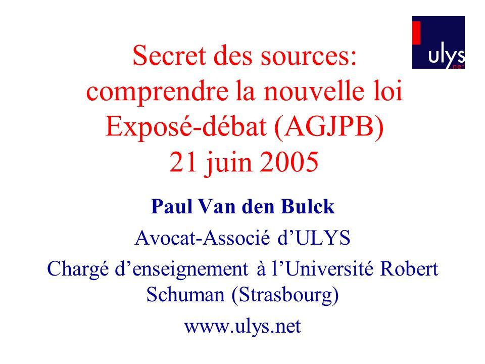 Secret des sources: comprendre la nouvelle loi Exposé-débat (AGJPB) 21 juin 2005 Paul Van den Bulck Avocat-Associé dULYS Chargé denseignement à lUniversité Robert Schuman (Strasbourg) www.ulys.net
