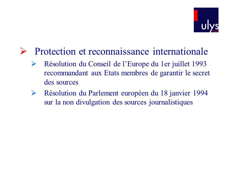 Protection et reconnaissance internationale Résolution du Conseil de lEurope du 1er juillet 1993 recommandant aux Etats membres de garantir le secret des sources Résolution du Parlement européen du 18 janvier 1994 sur la non divulgation des sources journalistiques