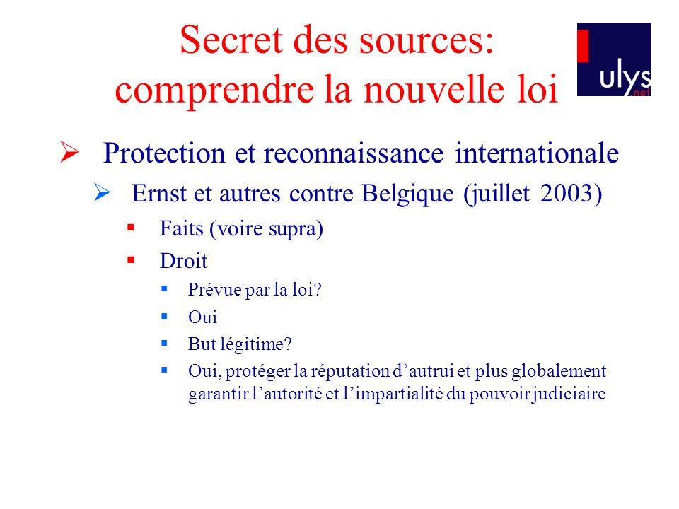 Secret des sources: comprendre la nouvelle loi Protection et reconnaissance internationale Ernst et autres contre Belgique (juillet 2003) Faits (voire supra) Droit Prévue par la loi.