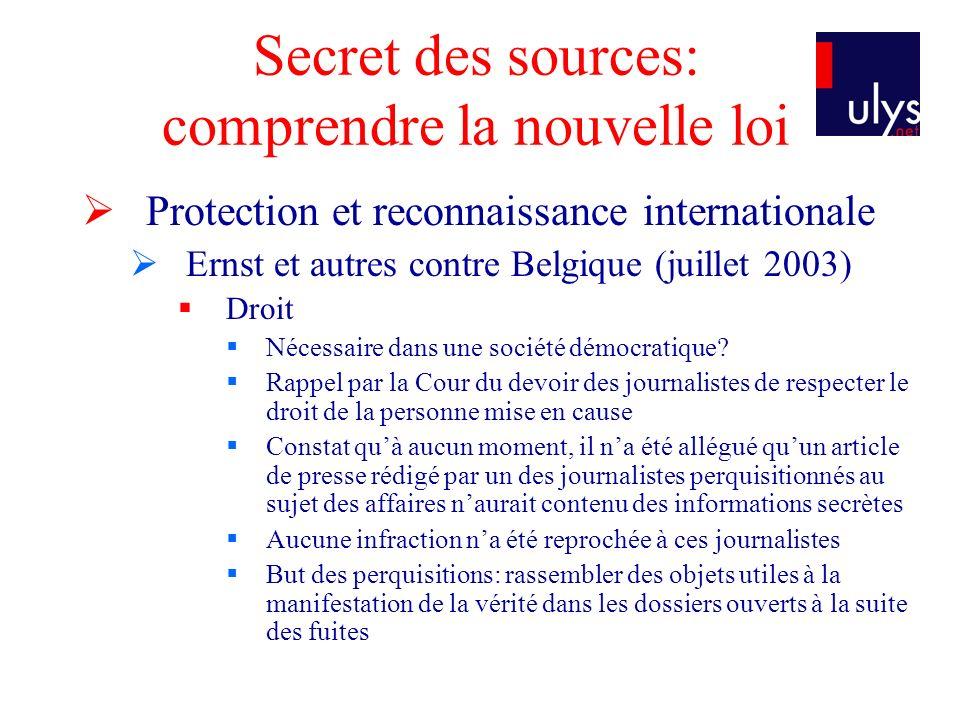 Secret des sources: comprendre la nouvelle loi Protection et reconnaissance internationale Ernst et autres contre Belgique (juillet 2003) Droit Nécessaire dans une société démocratique.