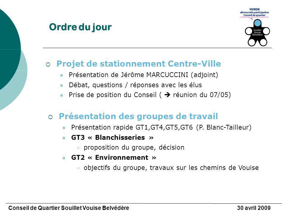 Ordre du jour Conseil de Quartier Souillet Vouise Belvédère30 avril 2009 Projet de stationnement Centre-Ville Présentation de Jérôme MARCUCCINI (adjoint) Débat, questions / réponses avec les élus Prise de position du Conseil ( réunion du 07/05) Présentation des groupes de travail Présentation rapide GT1,GT4,GT5,GT6 (P.