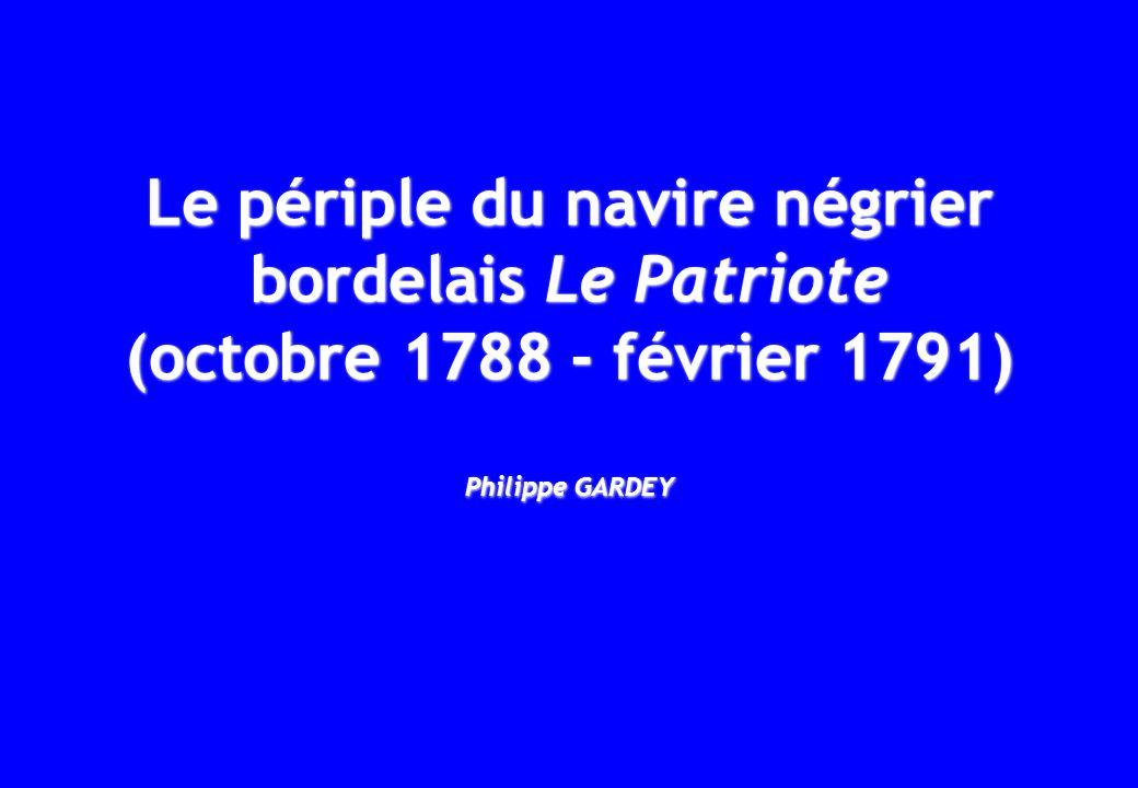 Voyage Le périple du navire négrier Le Patriote (octobre 1788 - février 1791) Légende Bordeaux Départ : 10 octobre 1788 Retour : 17 février 1791 Les Cayes St-Louis Saint-Domingue (10 juin-16 déc.1790) St-Pierre de la Martinique (31 mai-4 juin 1790) Île de lAscension (4-5 mai 1790) Calcutta (5 août-29 oct.