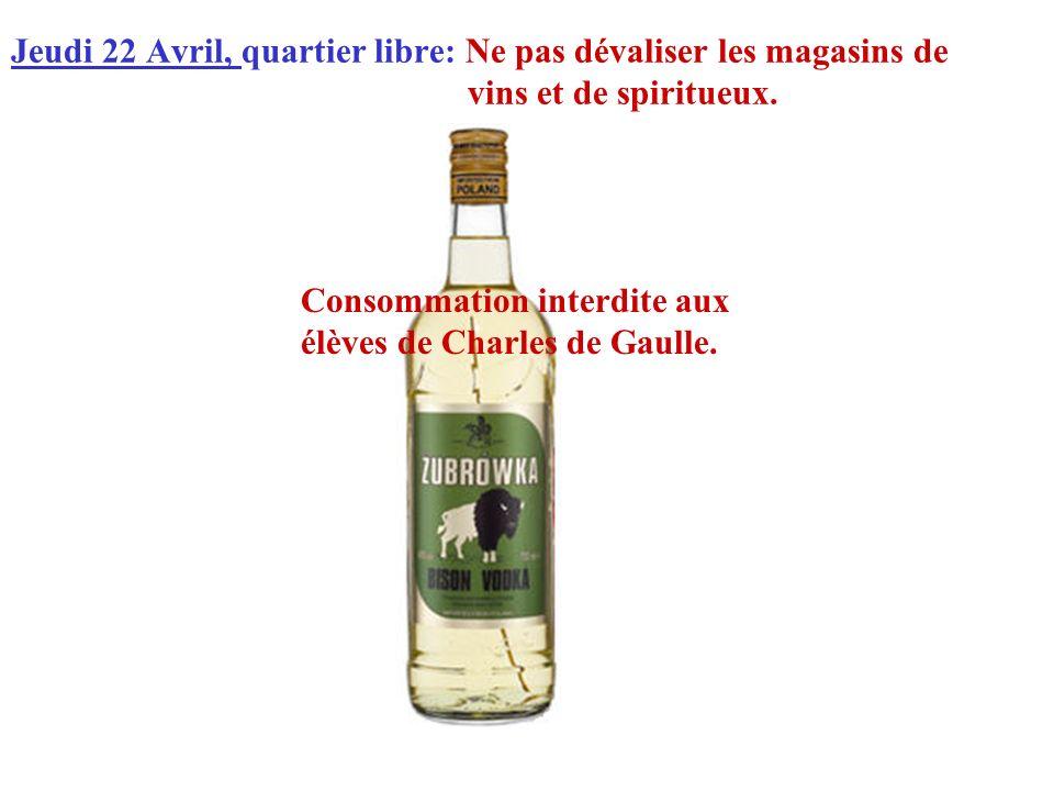 Jeudi 22 Avril, quartier libre: Ne pas dévaliser les magasins de vins et de spiritueux. Consommation interdite aux élèves de Charles de Gaulle.