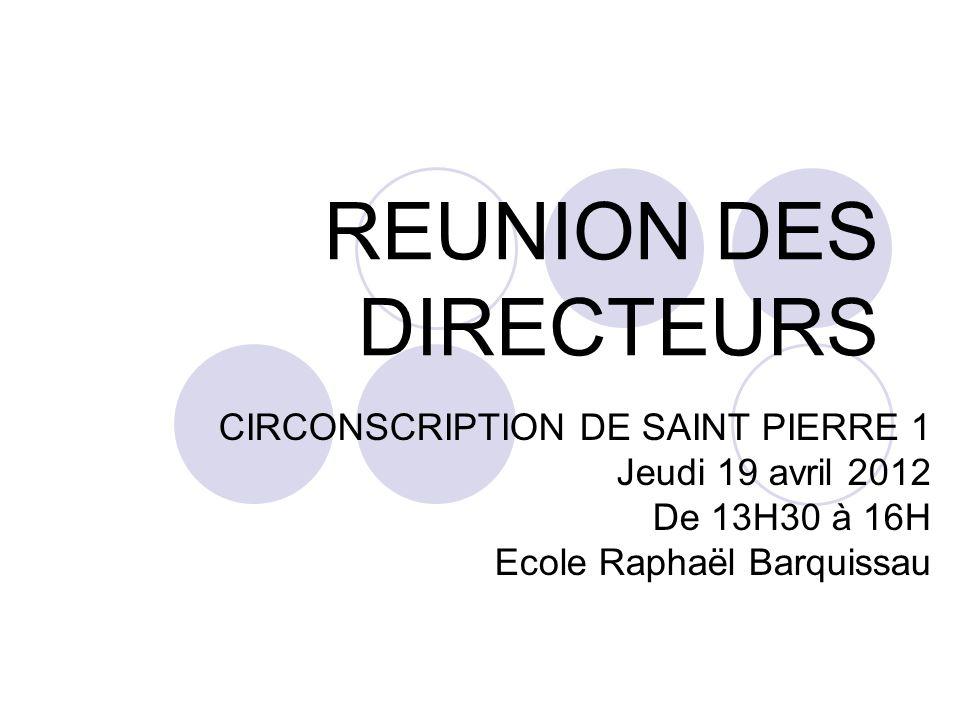 REUNION DES DIRECTEURS CIRCONSCRIPTION DE SAINT PIERRE 1 Jeudi 19 avril 2012 De 13H30 à 16H Ecole Raphaël Barquissau