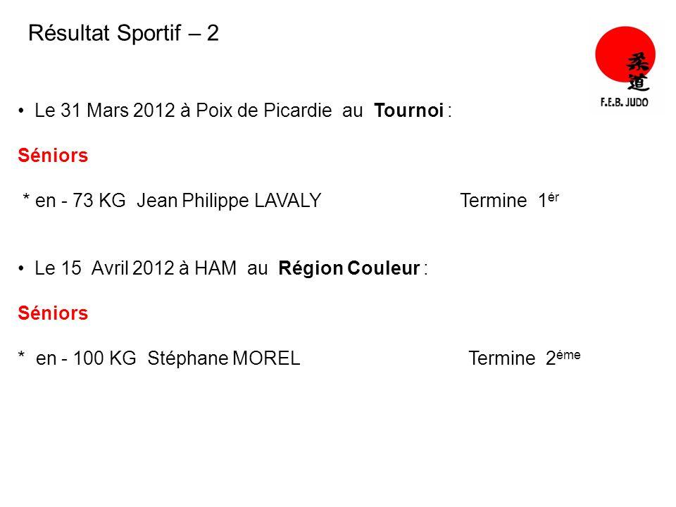 Résultat Sportif – 2 Le 31 Mars 2012 à Poix de Picardie au Tournoi : Séniors * en - 73 KG Jean Philippe LAVALY Termine 1 ér Le 15 Avril 2012 à HAM au