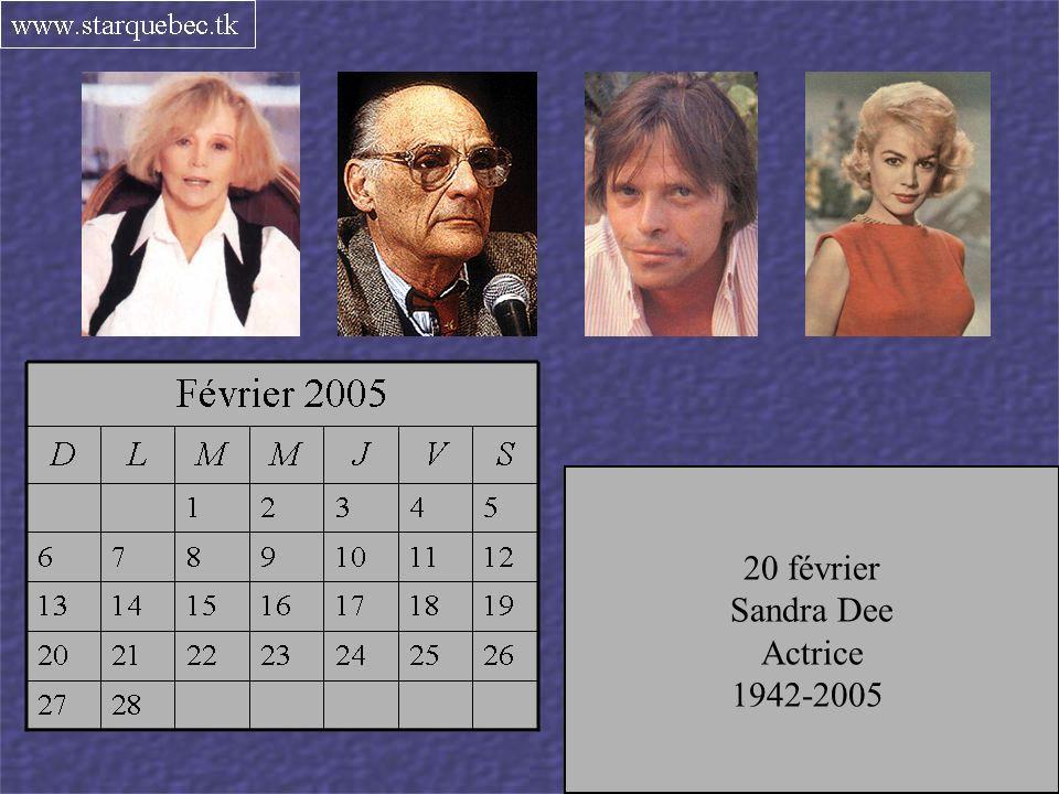 8 février Marthe Choquette Comédienne 1932-2005 10 février Arthur Miller Auteur et dramaturge 1916-2005 15 février Pierre Bachelet Chanteur français 1944-2005 20 février Sandra Dee Actrice 1942-2005