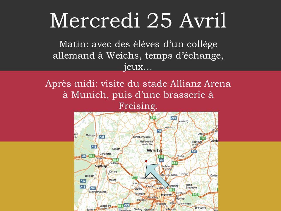 Mercredi 25 Avril Matin: avec des élèves dun collège allemand à Weichs, temps déchange, jeux… Après midi: visite du stade Allianz Arena à Munich, puis dune brasserie à Freising.