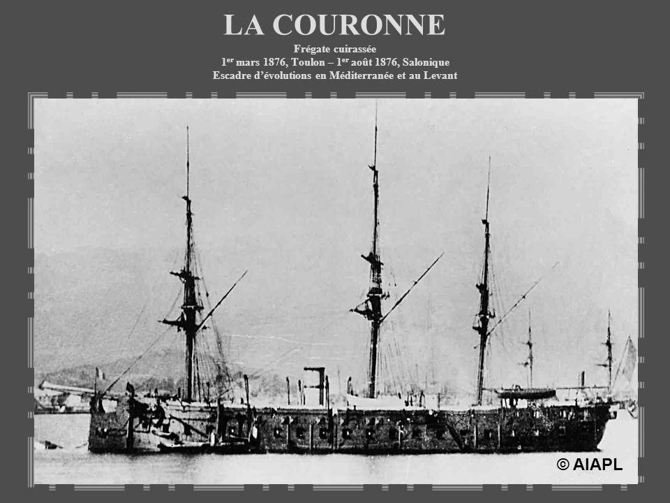 LA COURONNE Frégate cuirassée 1 er mars 1876, Toulon – 1 er août 1876, Salonique Escadre dévolutions en Méditerranée et au Levant © AIAPL
