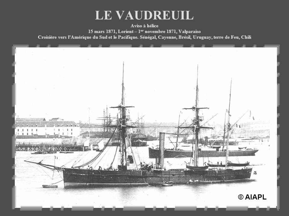 LE VAUDREUIL Aviso à hélice 15 mars 1871, Lorient – 1 er novembre 1871, Valparaiso Croisière vers lAmérique du Sud et le Pacifique. Sénégal, Cayenne,